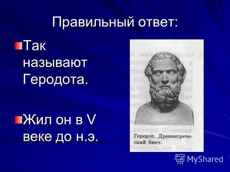 Правильный ответ: Так называют Геродота. Жил он в V веке до н.э.