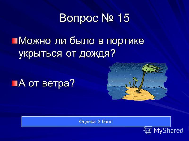 Вопрос 15 Можно ли было в портике укрыться от дождя? А от ветра? Оценка: 2 балл