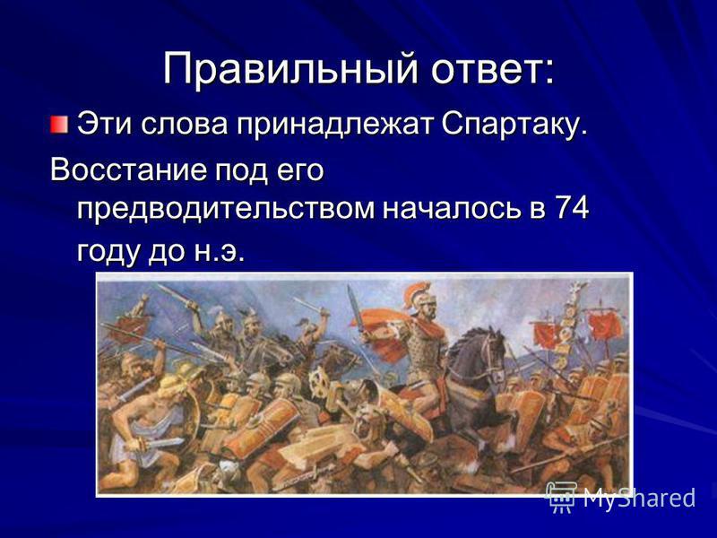 Правильный ответ: Эти слова принадлежат Спартаку. Восстание под его предводительством началось в 74 году до н.э.