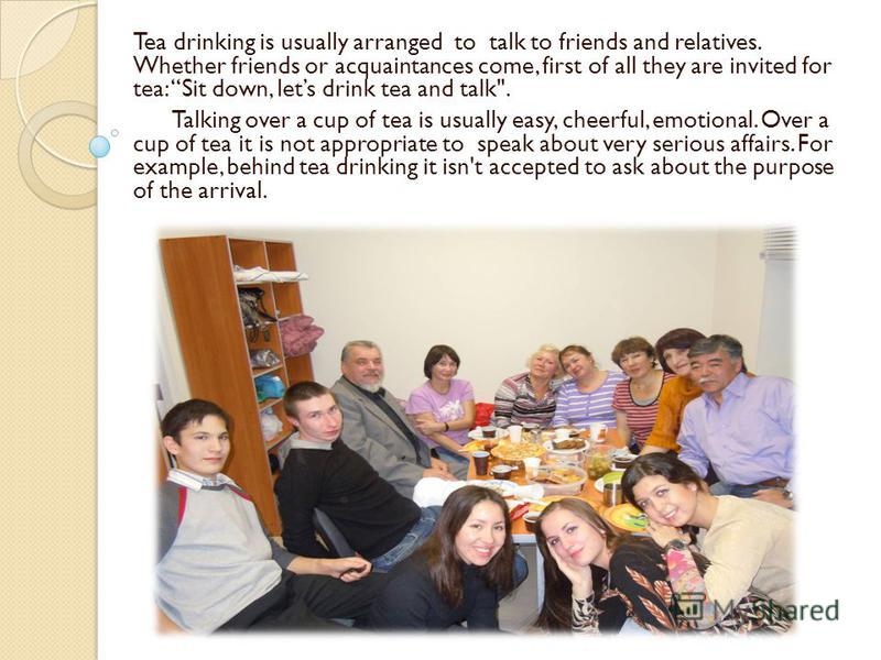 Tea drinking is usually arranged to talk to friends and relatives. Whether friends or acquaintances come, first of all they are invited for tea: Sit down, lets drink tea and talk