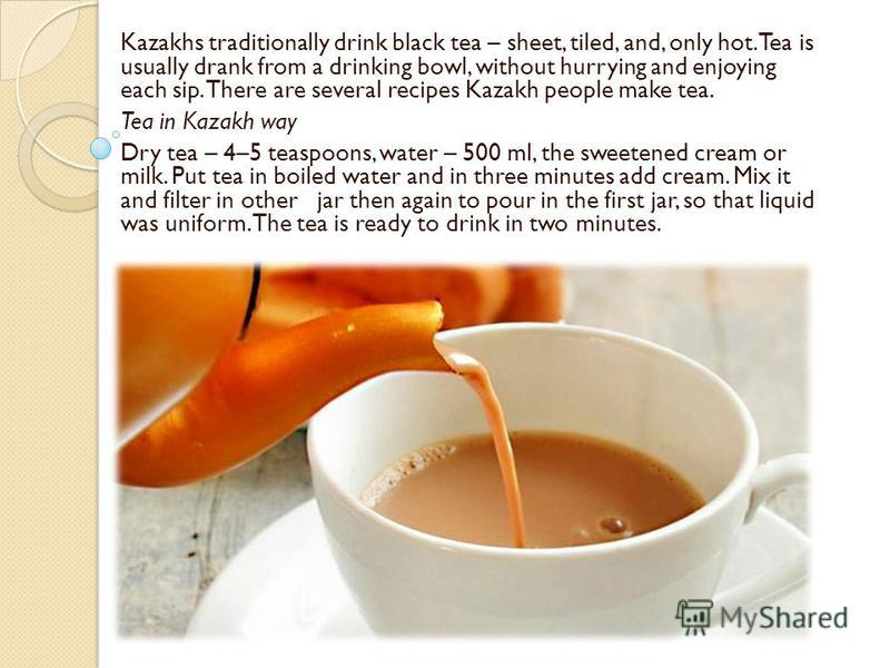 Kazakhs traditionally drink black tea – sheet, tiled, and, only hot. Tea is usually drank from a drinking bowl, without hurrying and enjoying each sip. There are several recipes Kazakh people make tea. Tea in Kazakh way Dry tea – 4–5 teaspoons, water