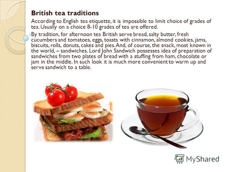 British tea traditions According to English tea etiquette, it is impossible to limit choice of grades of tea. Usually on a choice 8-10 grades of tea are offered. By tradition, for afternoon tea British serve bread, salty butter, fresh cucumbers and t