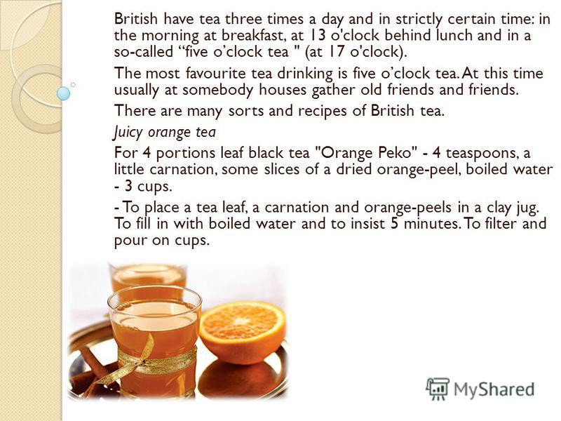 British have tea three times a day and in strictly certain time: in the morning at breakfast, at 13 o'clock behind lunch and in a so-called five oclock tea