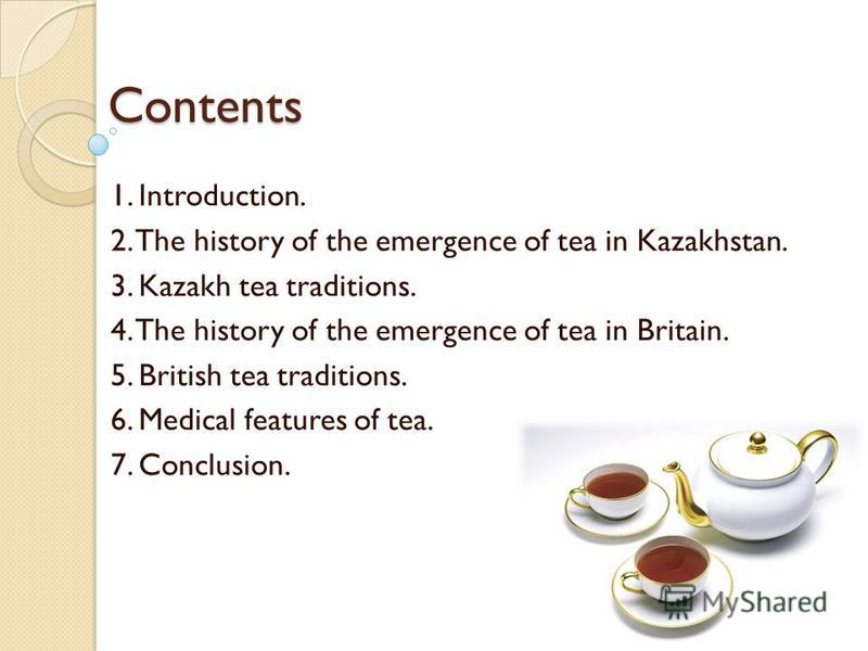 Contents 1. Introduction. 2. The history of the emergence of tea in Kazakhstan. 3. Kazakh tea traditions. 4. The history of the emergence of tea in Britain. 5. British tea traditions. 6. Medical features of tea. 7. Conclusion.