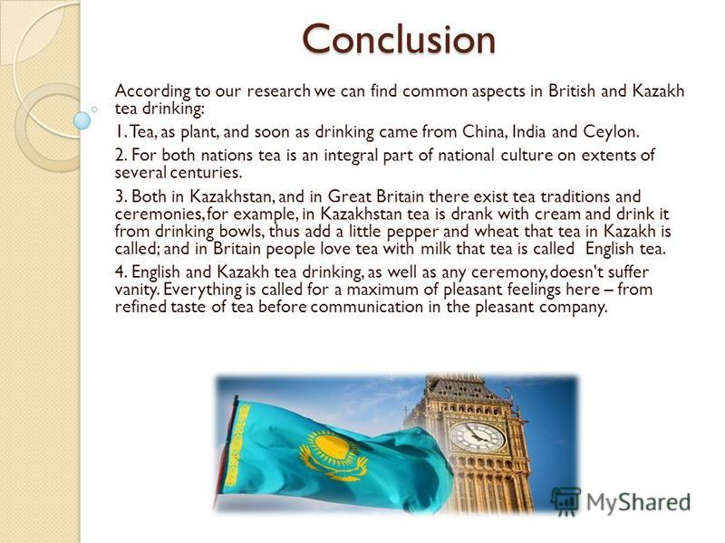 Conclusion According to our research we can find common aspects in British and Kazakh tea drinking: 1. Tea, as plant, and soon as drinking came from China, India and Ceylon. 2. For both nations tea is an integral part of national culture on extents o
