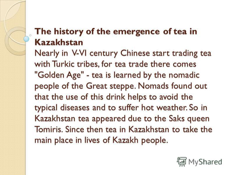 The history of the emergence of tea in Kazakhstan Nearly in V-VI century Chinese start trading tea with Turkic tribes, for tea trade there comes