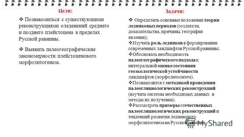 Цели: Познакомиться с существующими реконструкциями оледенений среднего и позднего плейстоцена в пределах Русской равнины. Выявить палеогеографические закономерности плейстоценового морфолитогенеза. Задачи: Определить основные положения теории ледник