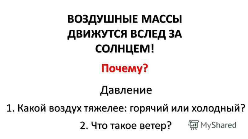 ВОЗДУШНЫЕ МАССЫ ДВИЖУТСЯ ВСЛЕД ЗА СОЛНЦЕМ! Почему? Давление 1. Какой воздух тяжелее: горячий или холодный? 2. Что такое ветер?