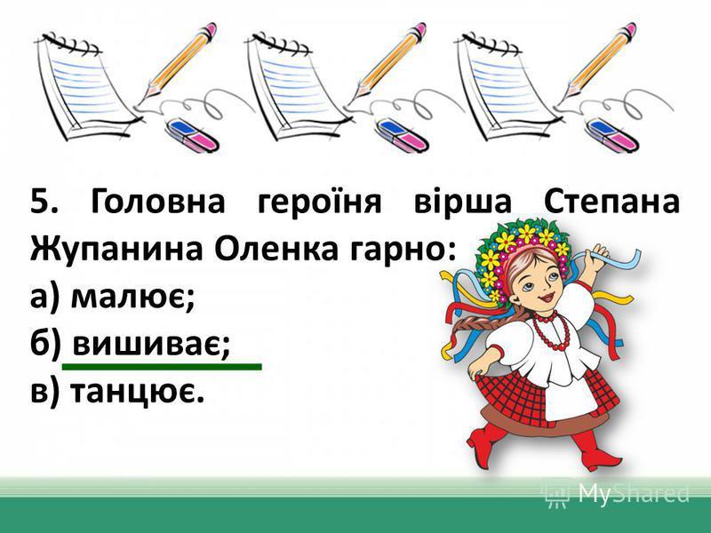 5. Головна героїня вірша Степана Жупанина Оленка карно: а) малює; б) вишиває; в) танцює.