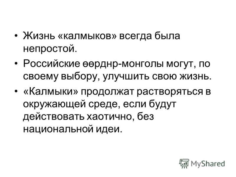 Жизнь «калмыков» всегда была непростой. Российские өөрднр-монголы могут, по своему выбору, улучшить свою жизнь. «Калмыки» продолжат растворяться в окружающей среде, если будут действовать хаотично, без национальной идеи.
