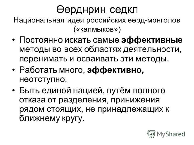 Өөрднрин седел Национальная идея российских өөрд-монголов («калмыков») Постоянно искать самые эффективные методы во всех областях деятельности, перенимать и осваивать эти методы. Работать много, эффективно, неотступно. Быть единой нацией, путём полно