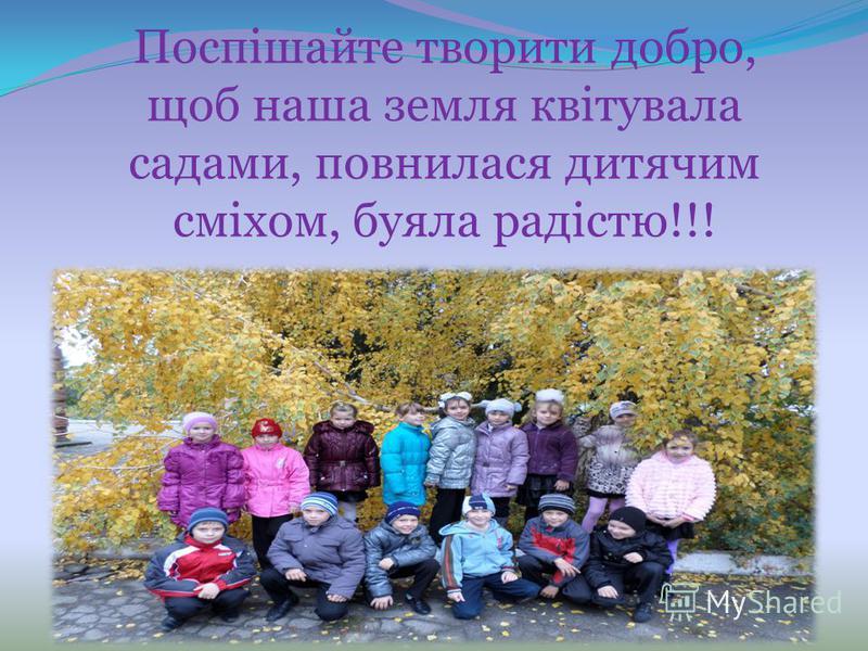 Поспішайте творити добро, щоб наша земля квітувала садами, повнилася дитячим сміхом, буяка радістю!!!