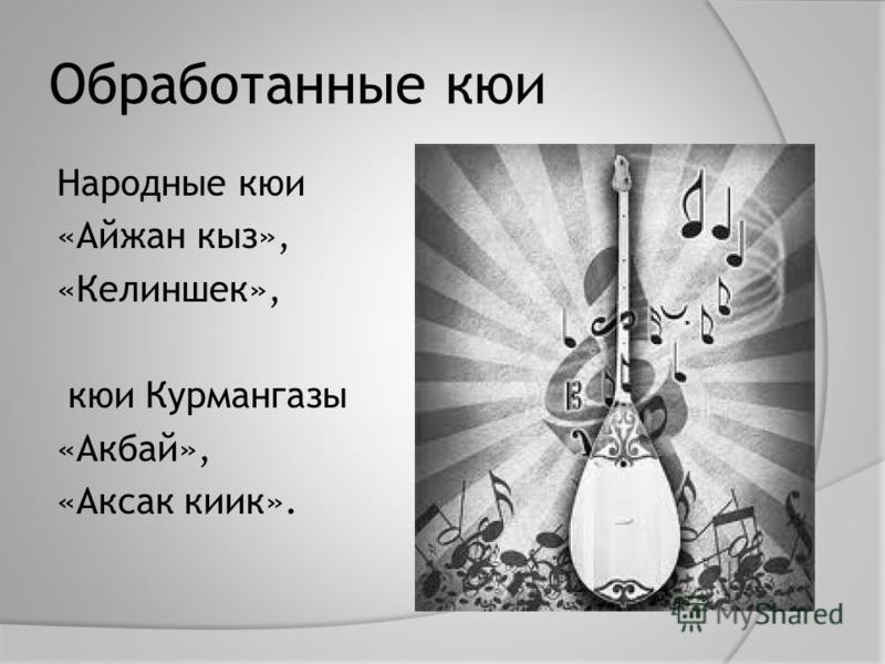 Обработанные кюи Народные кюи «Айжан киз», «Келиншек», кюи Курмангазы «Акбай», «Аксак киик».
