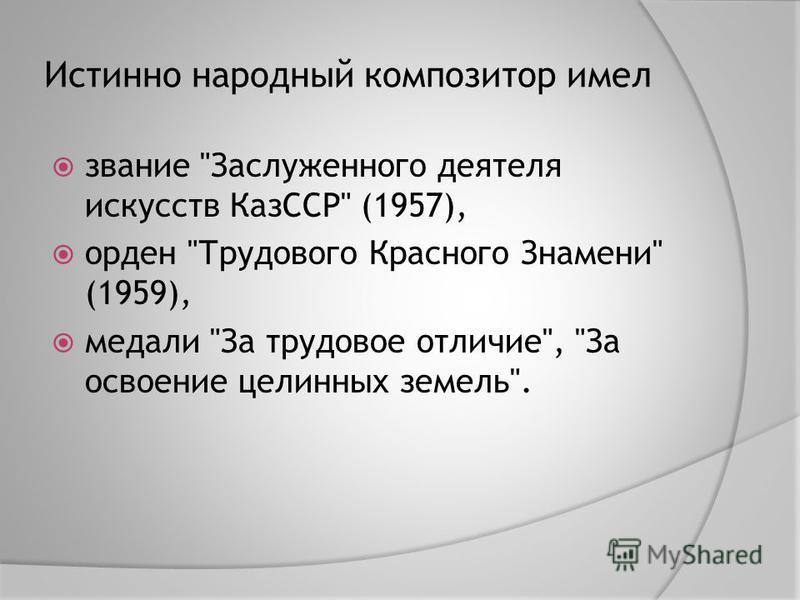 Истинно народный композитор имел звание Заслуженного деятеля искусств КазССР (1957), орден Трудового Красного Знамени (1959), медали За трудовое отличие, За освоение целинных земель.
