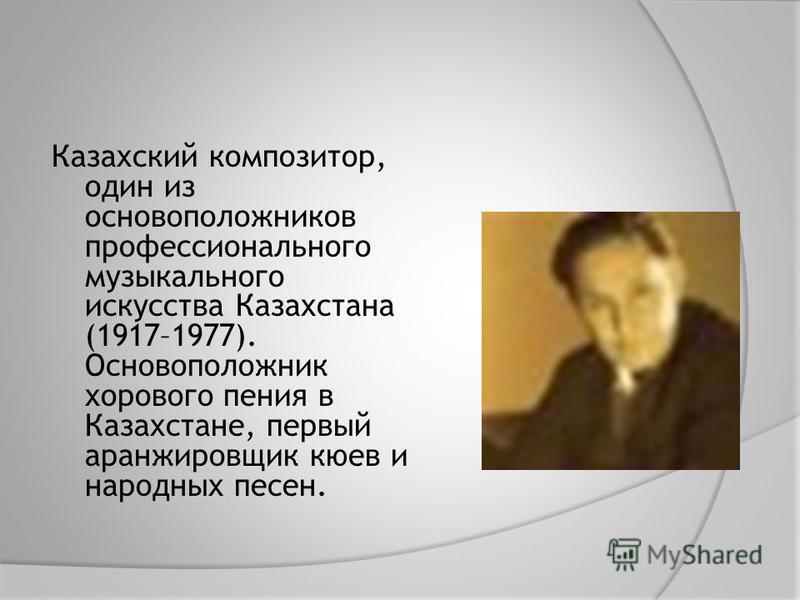 Казахский композитор, один из основоположников профессионального музыкального искусства Казахстана (1917–1977). Основоположник хорового пения в Казахстане, первый аранжировщик киев и народных песен.