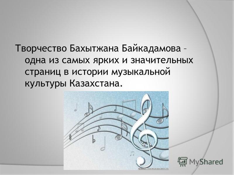 Творчество Бахытжана Байкадамова – одна из самых ярких и значительных страниц в истории музыкальной культуры Казахстана.