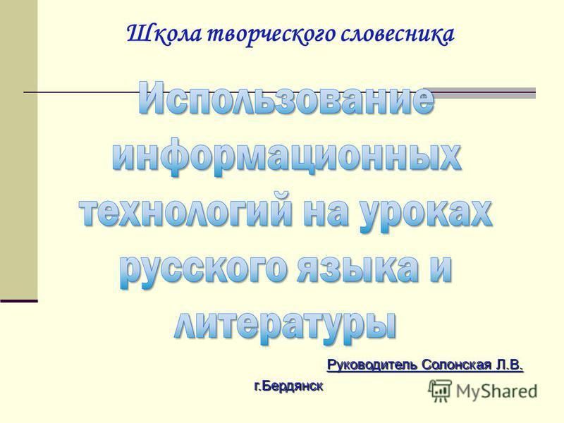 Руководитель Солонская Л.В. г.Бердянск Школа творческого словесника