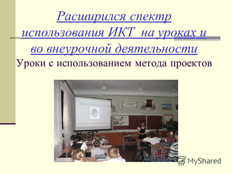 Расширился спектр использования ИКТ на уроках и во внеурочной деятельности Уроки с использованием метода проектов