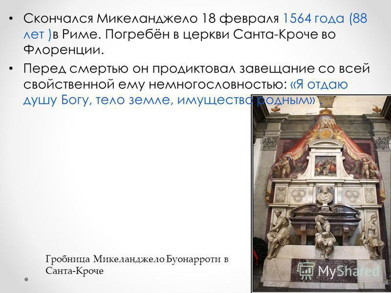 Скончался Микеланджело 18 февраля 1564 года (88 лет )в Риме. Погребён в церкви Санта-Кроче во Флоренции. Перед смертью он продиктовал завещание со всей свойственной ему немногословностью: «Я отдаю душу Богу, тело земле, имущество родным». Гробница Ми