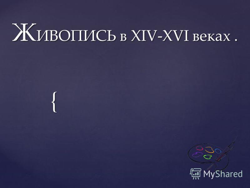 { Ж ИВОПИСЬ в XIV-XVI веках.