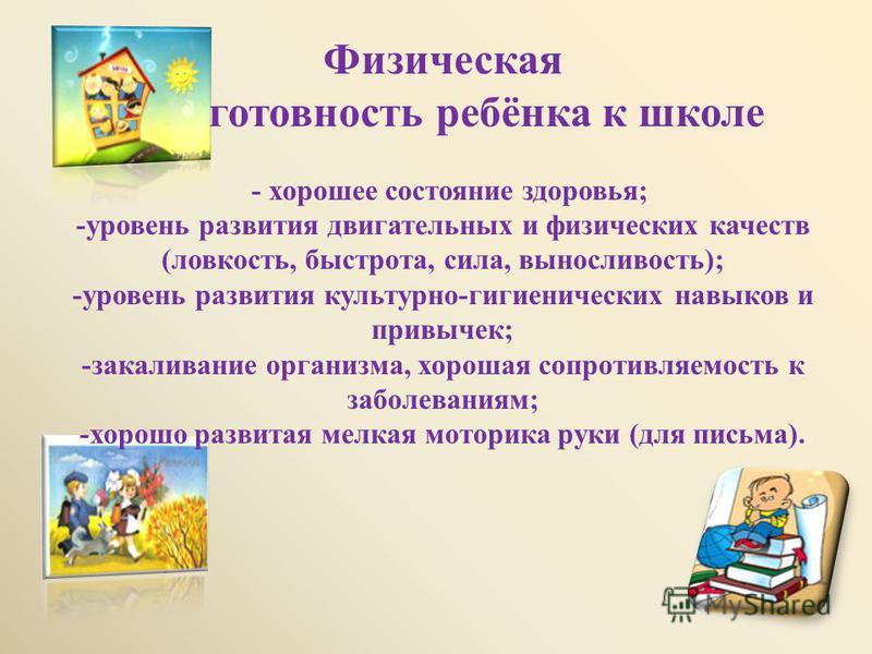 Физическая готовность ребёнка к школе - хорошее состояние здоровья ; - уровень развития двигательных и физических качеств ( ловкость, быстрота, сила, выносливость ); - уровень развития культурно - гигиенических навыков и привычек ; - закаливание орга