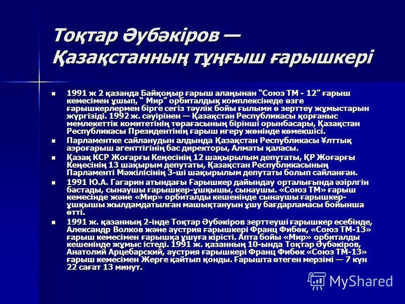 Тоқтар Әубәкіров Қазақстанның тұңғыш ғарышкері 1991 ж 2 қазанда Байқоңыр ғарыш алаңынан Союз ТМ - 12 ғарыш кемесімен ұшып, Мир орбиталдық комплексінеде өзге ғарышкерлермен бірге сегіз тәулік бойцы ғылыми ө зерттеу жұмыстарын жүргізіді. 1992 ж. сәуірі