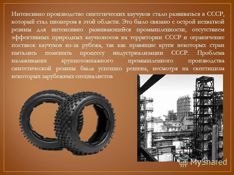 Интенсивно производство синтетических каучуков стало развиваться в СССР, который стал пионером в этой области. Это было связано с острой нехваткой резины для интенсивно развивающейся промышленности, отсутствием эффективных природных каучуконосов на т