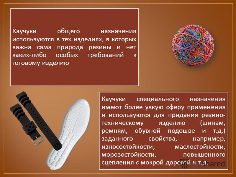 Каучуки общего назначения используются в тех изделиях, в которых важна сама природа резины и нет каких - либо особых требований к готовому изделию Каучуки специального назначения имеют более узкую сферу применения и используются для придания резино -