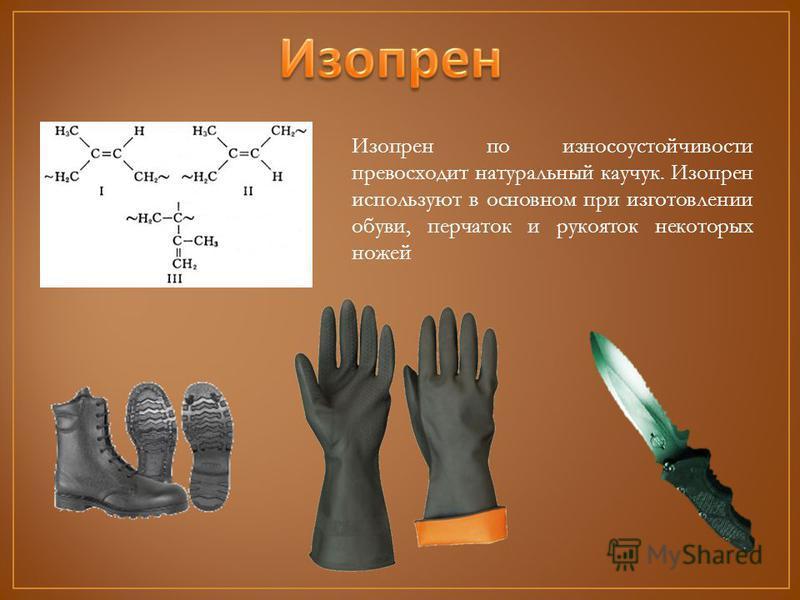 Изопрен по износоустойчивости превосходит натуральный каучук. Изопрен используют в основном при изготовлении обуви, перчаток и рукояток некоторых ножей