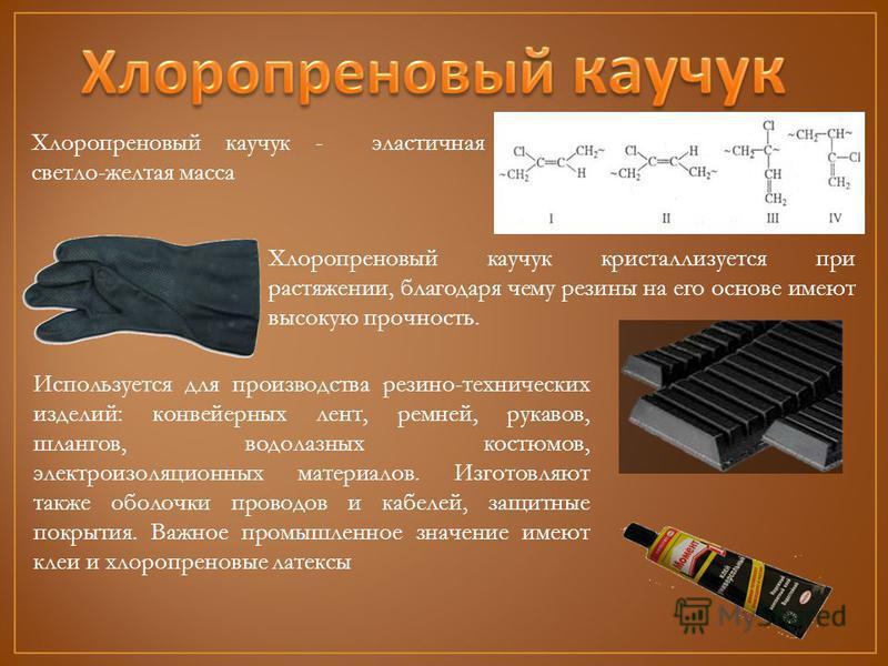 Хлоропреновый каучук кристаллизуется при растяжении, благодаря чему резины на его основе имеют высокую прочность. Используется для производства резино-технических изделий: конвейерных лент, ремней, рукавов, шлангов, водолазных костюмов, электроизоляц
