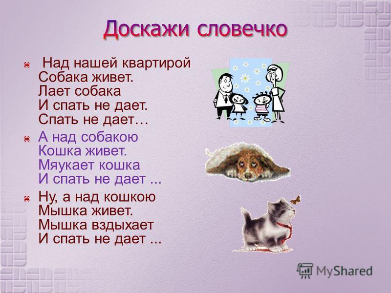 Н ад н ашей квартирой Собака живет. Лает собака И спать н е дает. Спать н е дает … А н ад с собакою Кошка живет. Мяукает кошка И спать н е дает... Ну, а н ад кошкою Мышка живет. Мышка вздыхает И спать н е дает... 8