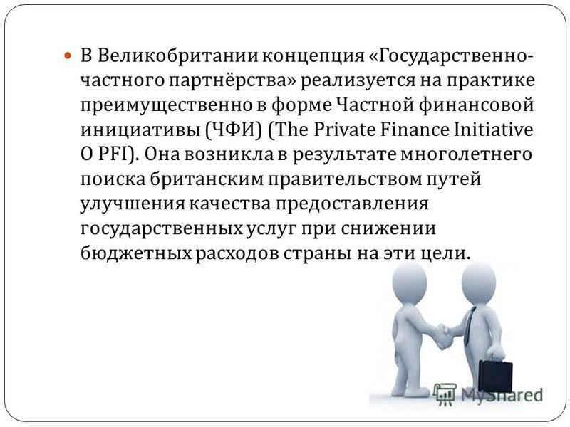 В Великобритании концепция « Государственно - частного партнёрства » реализуется на практике преимущественно в форме Частной финансовой инициативы ( ЧФИ ) (The Private Finance Initiative O PFI). Она возникла в результате многолетнего поиска британски