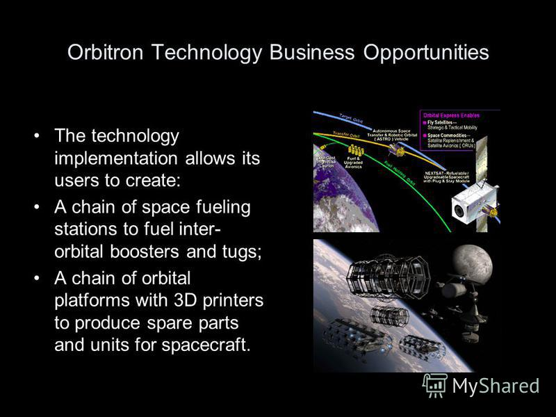 Orbitron Technology Business Opportunities The technology implementation allows its users to create: A chain of space fueling stations to fuel inter- orbital boosters and tugs; A chain of orbital platforms with 3D printers to produce spare parts and