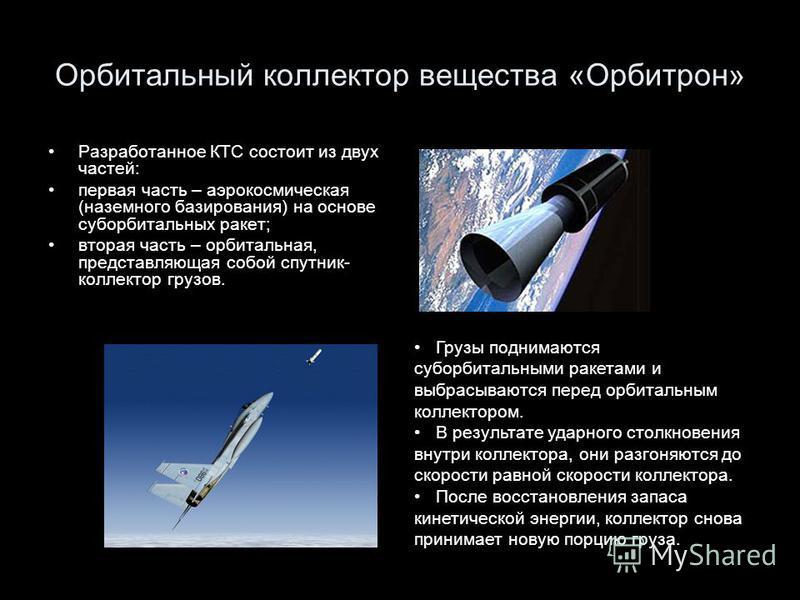 Орбитальный коллектор вещества «Орбитрон» Разработанное КТС состоит из двух частей: первая часть – аэрокосмическая (наземного базирования) на основе суборбитальных ракет; вторая часть – орбитальная, представляющая собой спутник- коллектор грузов. Гру