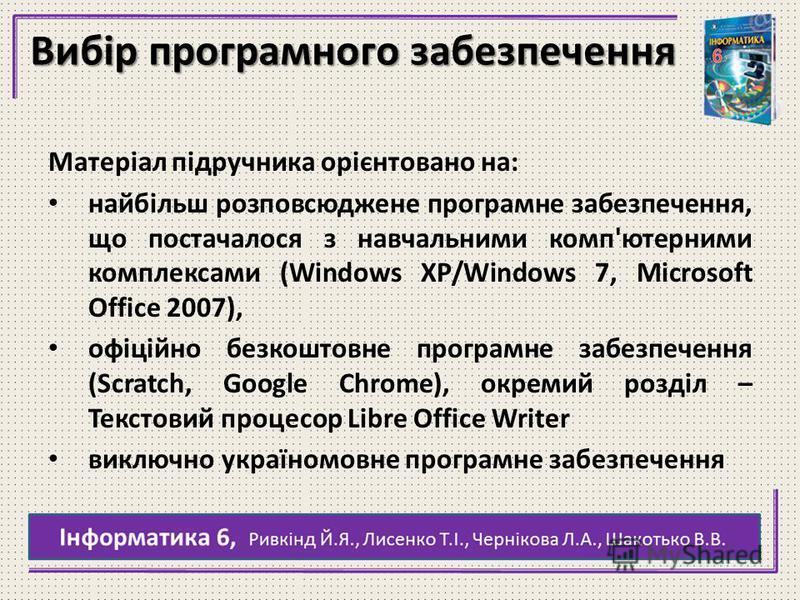 Вибір программного забезпечення Матеріал підручника орієнтовано на: найбільш розповсюджене програмне забезпечення, що постучался з навчальними комп'ютерними комплексами (Windows XP/Windows 7, Microsoft Office 2007), офіційно безкоштовне програмне заб