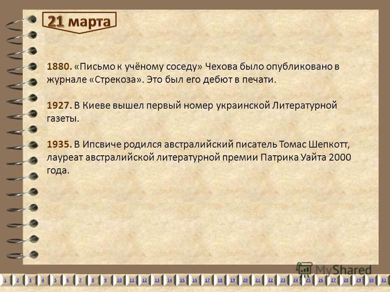12345678910111213141516171819202122232425262728293031 1880. «Письмо к учёному соседу» Чехова было опубликовано в журнале «Стрекоза». Это был его дебют в печати. 1927. В Киеве вышел первый номер украинской Литературной газеты. 1935. В Ипсвиче родился