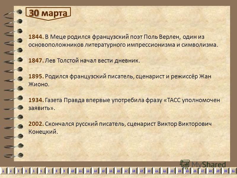 12345678910111213141516171819202122232425262728293031 1844. В Меце родился французский поэт Поль Верлен, один из основоположников литературного импрессионизма и символизма. 1847. Лев Толстой начал вести дневник. 1895. Родился французский писатель, сц