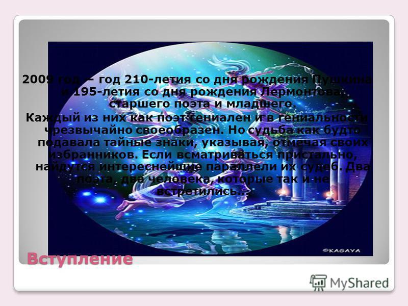Вступление 2009 год год 210-летия со дня рождения Пушкина и 195-летия со дня рождения Лермонтова, старшего поэта и младшего. Каждый из них как поэт гениален и в гениальности чрезвычайно своеобразен. Но судьба как будто подавала тайные знаки, указывая