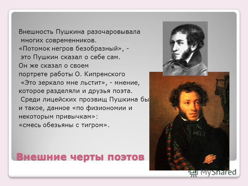 Внешние черты поэтов Внешность Пушкина разочаровывала многих современников. «Потомок негров безобразный», - это Пушкин сказал о себе сам. Он же сказал о своем портрете работы О. Кипренского «Это зеркало мне льстит», - мнение, которое разделяли и друз