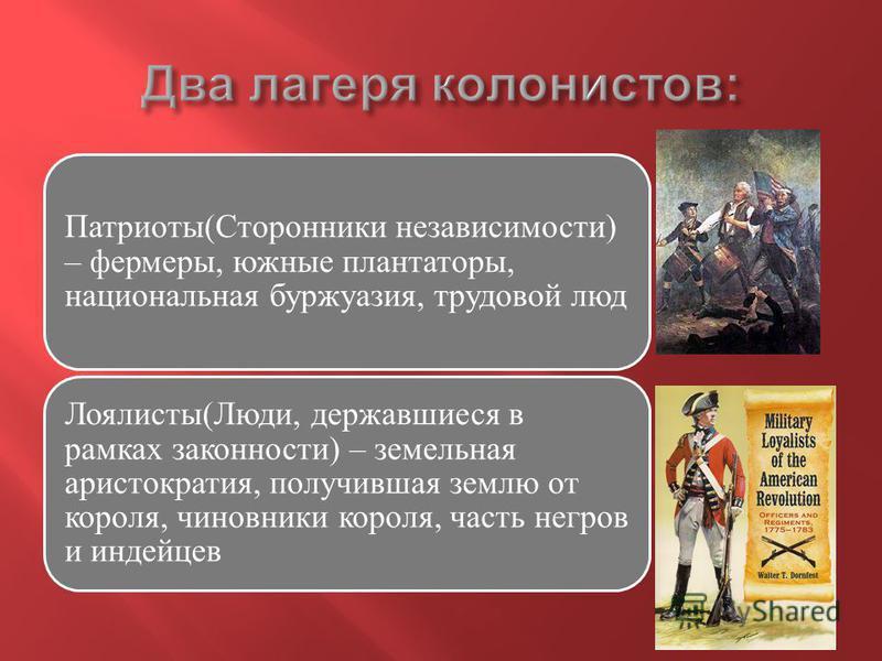 Патриоты(Сторонники независимости) – фермеры, южные плантаторы, национальная буржуазия, трудовой люд Лоялисты(Люди, державшиеся в рамках законности) – земельная аристократия, получившая землю от короля, чиновники короля, часть негров и индейцев