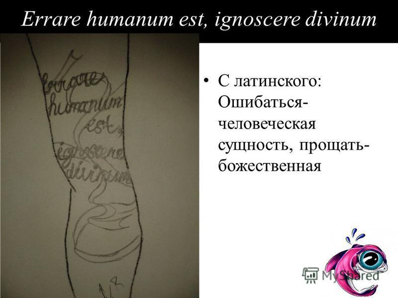 Errare humanum est, ignoscere divinum С латинского: Ошибаться- человеческая сущность, прощать- божественная