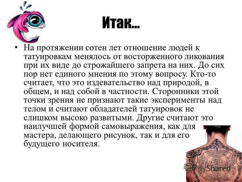 Итак… На протяжении сотен лет отношение людей к татуировкам менялось от восторженного ликования при их виде до строжайшего запрета на них. До сих пор нет единого мнения по этому вопросу. Кто-то считает, что это издевательство над природой, в общем, и