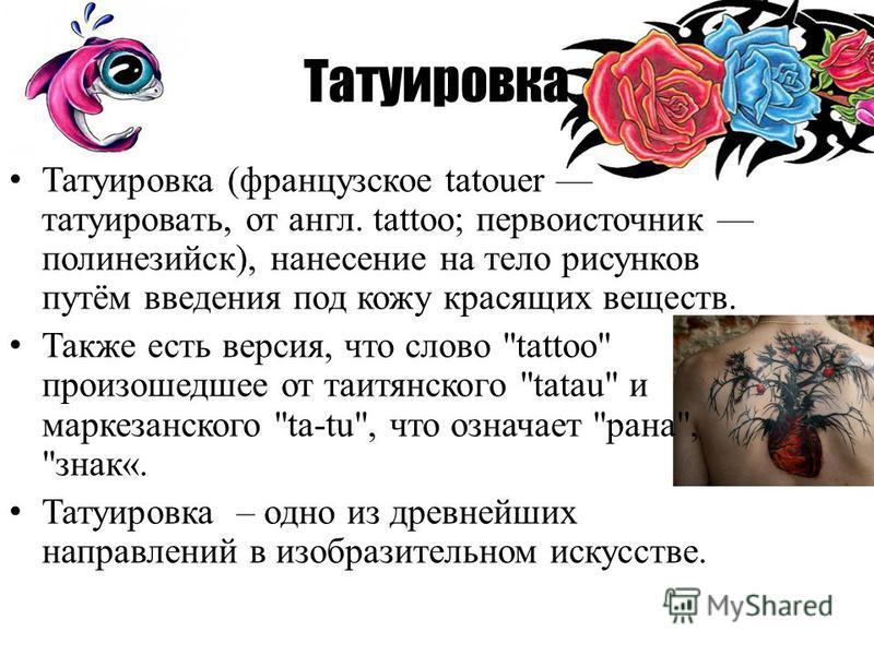 Татуировка Татуировка (французское tatouer татуировать, от англ. tattoo; первоисточник полинезийский), нанесение на тело рисунков путём введения под кожу красящих веществ. Также есть версия, что слово