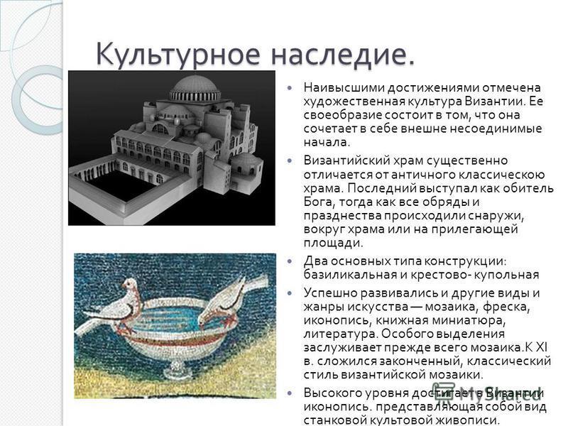 Культурное наследие. Наивысшими достижениями отмечена художественная культура Византии. Ее своеобразие состоит в том, что она сочетает в себе внешне несоединимые начала. Византийский храм существенно отличается от античного классическою храма. Послед