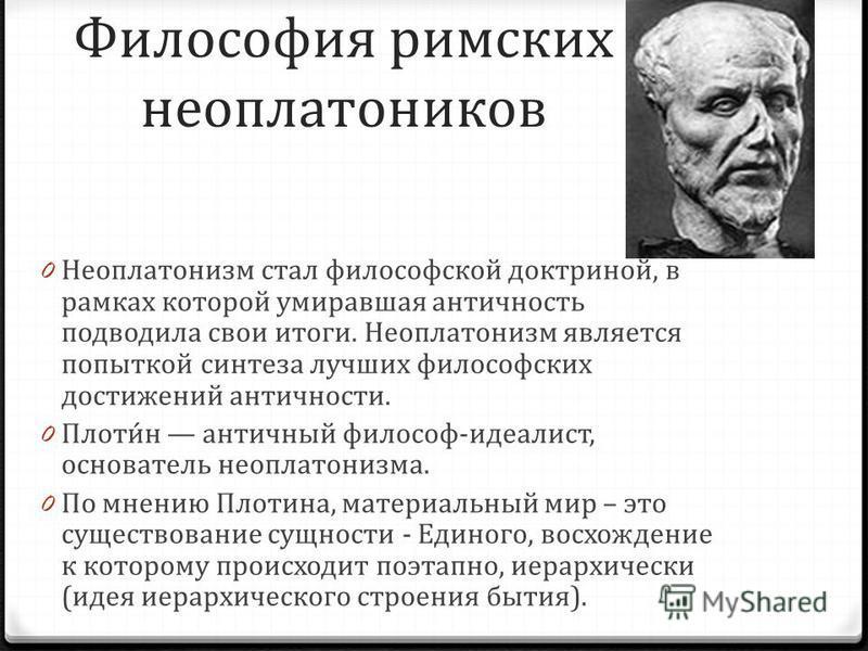 Философия римских неоплатоников 0 Неоплатонизм стал философской доктриной, в рамках которой умиравшая античность подводила свои итоги. Неоплатонизм является попыткой синтеза лучших философских достижений античности. 0 Плоти́н античный философ-идеалис