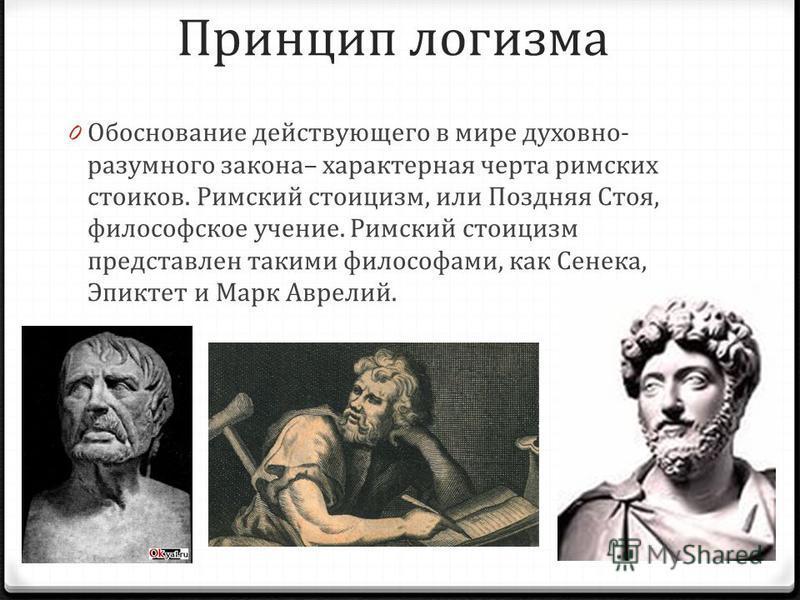 Принцип логизма 0 Обоснование действующего в мире духовно- разумного закона– характерная черта римских стоиков. Римский стоицизм, или Поздняя Стоя, философское учение. Римский стоицизм представлен такими философами, как Сенека, Эпиктет и Марк Аврелий