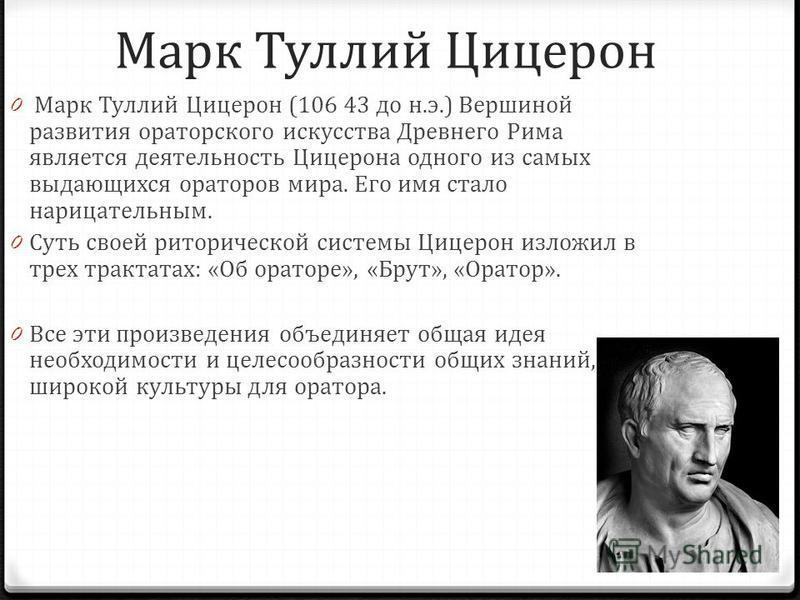 Марк Туллий Цицерон 0 Марк Туллий Цицерон (106 43 до н.э.) Вершиной развития ораторского искусства Древнего Рима является деятельность Цицерона одного из самых выдающихся ораторов мира. Его имя стало нарицательным. 0 Суть своей риторической системы Ц
