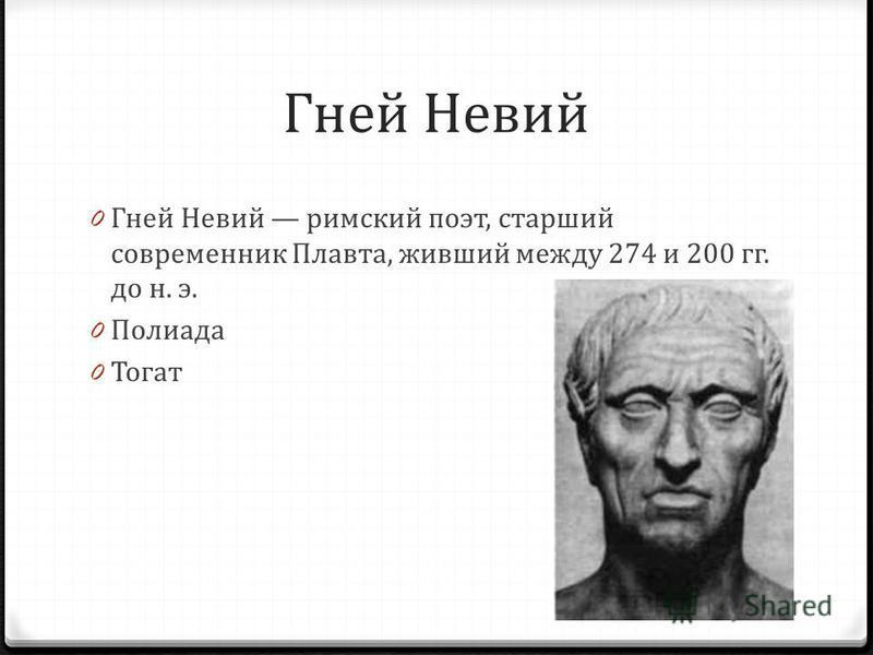 Гней Невий 0 Гней Невий римский поэт, старший современник Плавта, живший между 274 и 200 гг. до н. э. 0 Полиада 0 Тогат
