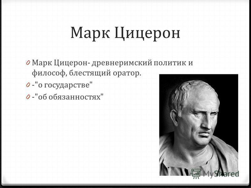 Марк Цицерон 0 Марк Цицерон- древнеримский политик и философ, блестящий оратор. 0 -о государстве 0 -об обязанностях
