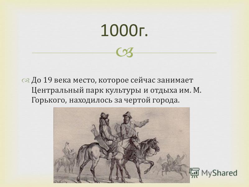 1000 г. До 19 века место, которое сейчас занимает Центральный парк культуры и отдыха им. М. Горького, находилось за чертой города.